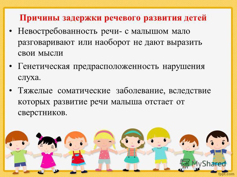 Причины задержки речевого развития детей Невостребованность речи- с малышом мало разговаривают или наоборот не дают выразить свои мысли Генетическая предрасположенность нарушения слуха. Тяжелые соматические заболевание, вследствие которых развитие ре