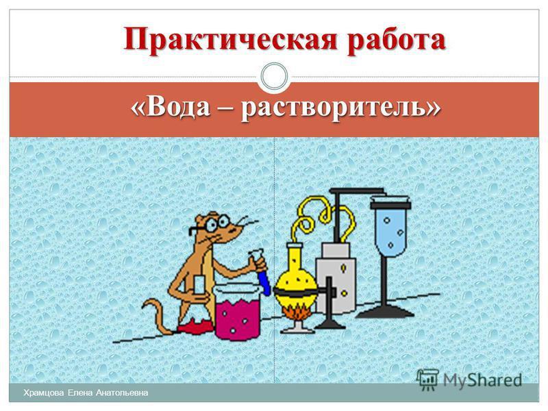«Вода – растворитель» Практическая работа Практическая работа Храмцова Елена Анатольевна