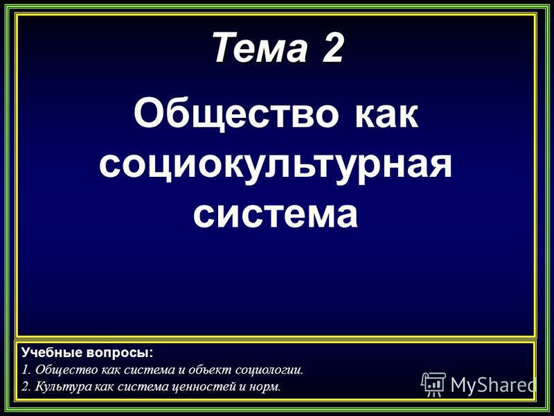 Тема 2 Общество как социокультурная система Учебные вопросы: 1. Общество как система и объект социологии. 2. Культура как система ценностей и норм.