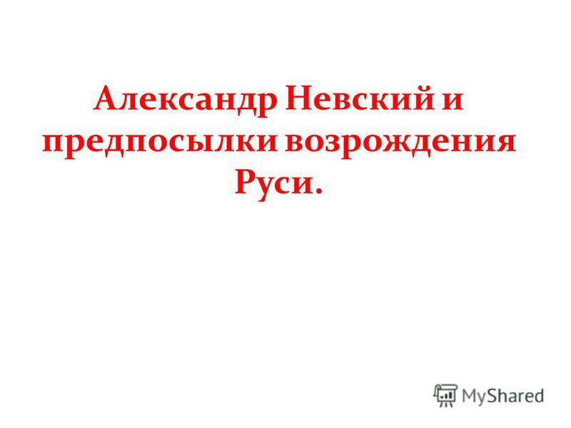 Александр Невский и предпосылки возрождения Руси.