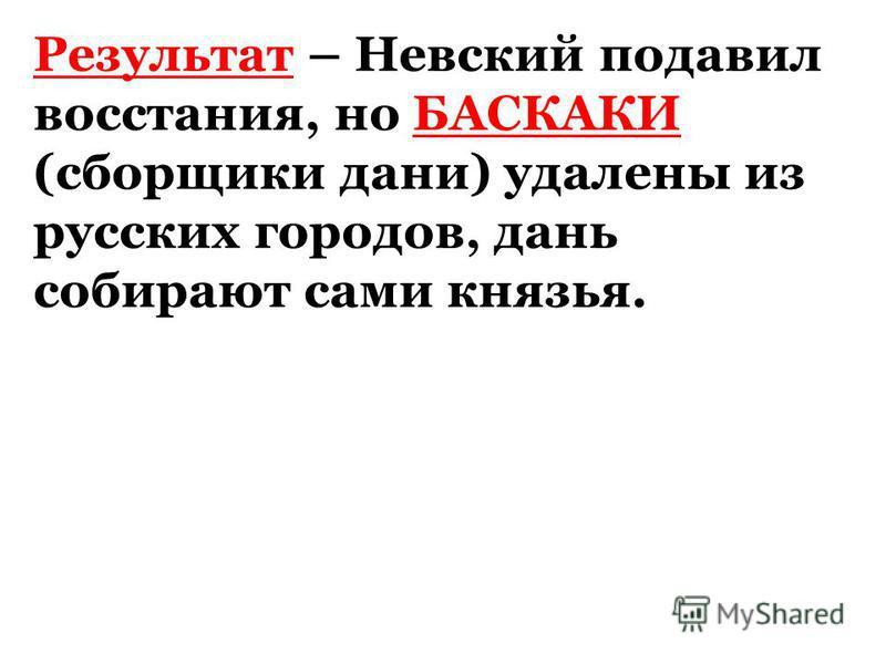 Результат – Невский подавил восстания, но БАСКАКИ (сборщики дани) удалены из русских городов, дань собирают сами князья.