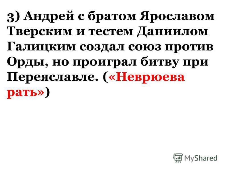 3) Андрей с братом Ярославом Тверским и тестем Даниилом Галицким создал союз против Орды, но проиграл битву при Переяславле. («Неврюева рать»)