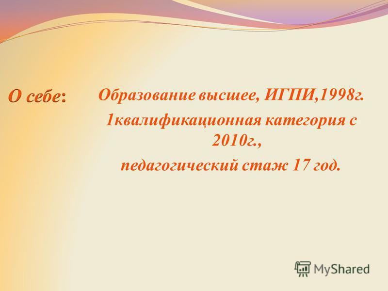 Образование высшее, ИГПИ,1998 г. 1 квалификационная категория с 2010 г., педагогический стаж 17 год.