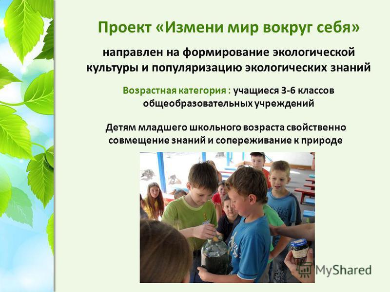 Проект «Измени мир вокруг себя» направлен на формирование экологической культуры и популяризацию экологических знаний Возрастная категория : учащиеся 3-6 классов общеобразовательных учреждений Детям младшего школьного возраста свойственно совмещение