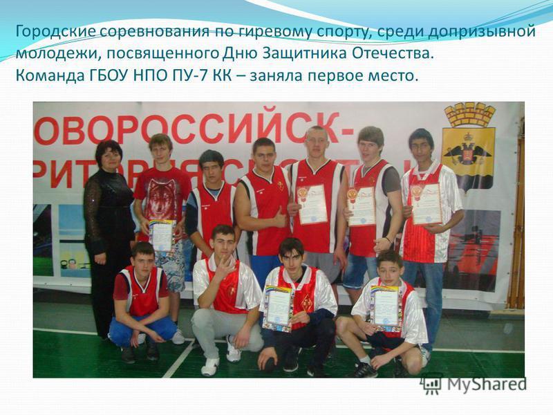 Городские соревнования по гиревому спорту, среди допризывной молодежи, посвященного Дню Защитника Отечества. Команда ГБОУ НПО ПУ-7 КК – заняла первое место.