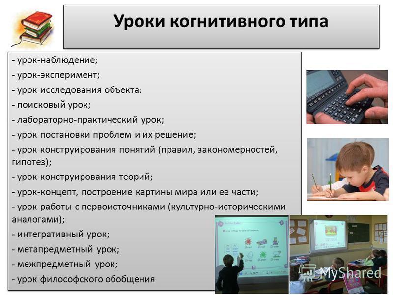 Уроки когнитивного типа - урок-наблюдение; - урок-эксперимент; - урок исследования объекта; - поисковый урок; - лабораторно-практический урок; - урок постановки проблем и их решение; - урок конструирования понятий (правил, закономерностей, гипотез);