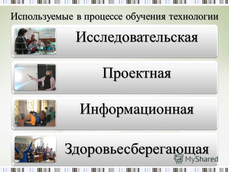 Используемые в процессе обучения технологии Исследовательская Проектная Информационная Здоровьесберегающая