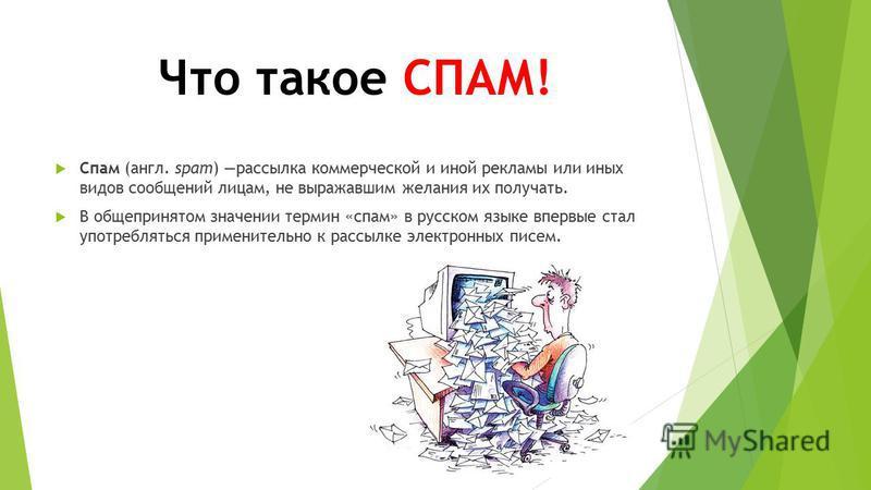Что такое СПАМ! Спам (англ. spam) рассылка коммерческой и иной рекламы или иных видов сообщений лицам, не выражавшим желания их получать. В общепринятом значении термин «спам» в русском языке впервые стал употребляться применительно к рассылке электр