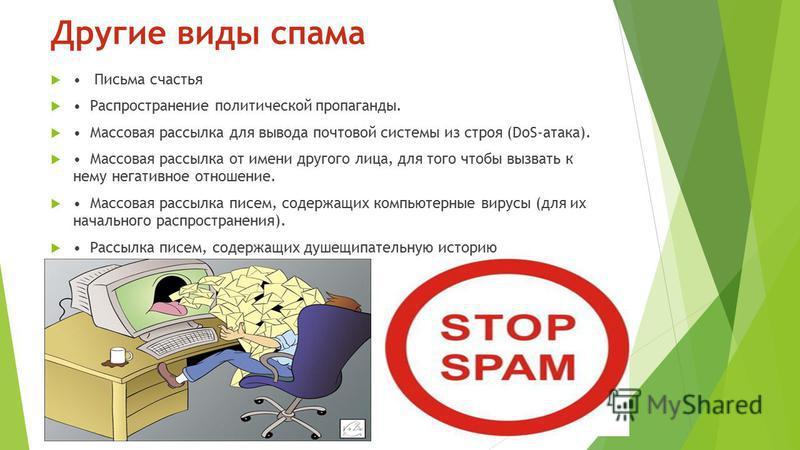 Другие виды спама Письма счастья Распространение политической пропаганды. Массовая рассылка для вывода почтовой системы из строя (DoS-атака). Массовая рассылка от имени другого лица, для того чтобы вызвать к нему негативное отношение. Массовая рассыл