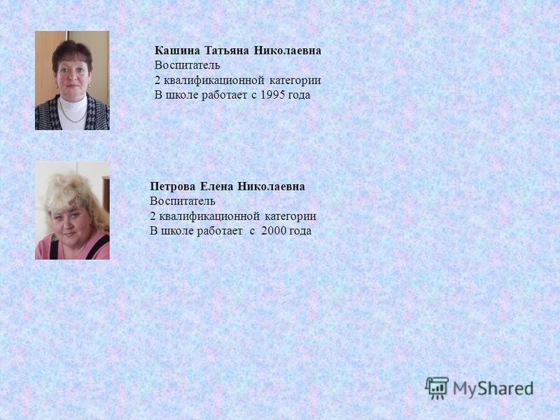 Кашина Татьяна Николаевна Воспитатель 2 квалификационной категории В школе работает с 1995 года Петрова Елена Николаевна Воспитатель 2 квалификационной категории В школе работает с 2000 года