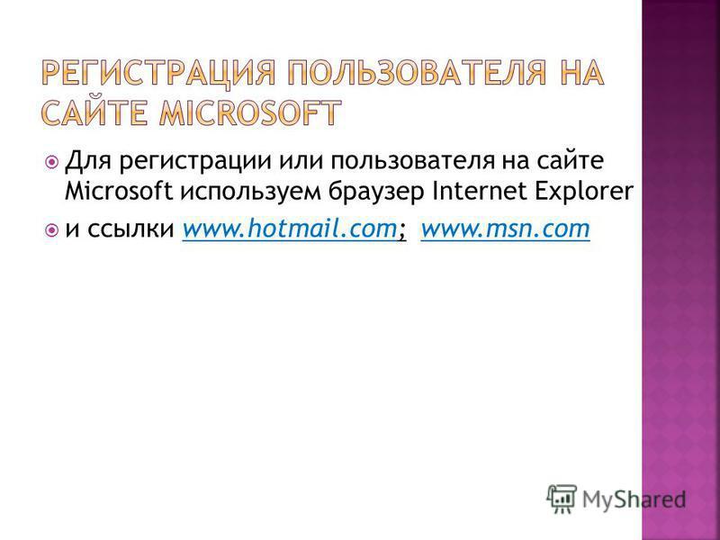 Для регистрации или пользователя на сайте Microsoft используем браузер Internet Explorer и ссылки www.hotmail.com; www.msn.com