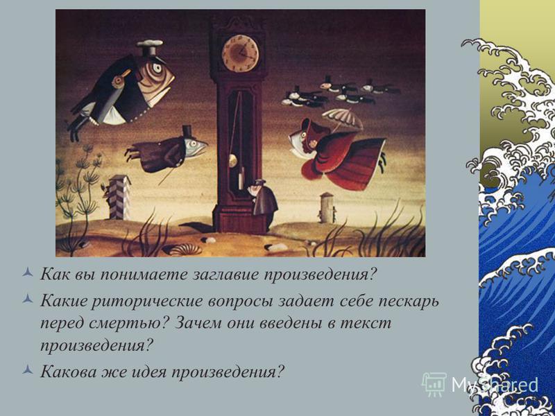 Как вы понимаете заглавие произведения? Какие риторические вопросы задает себе пескарь перед смертью? Зачем они введены в текст произведения? Какова же идея произведения?