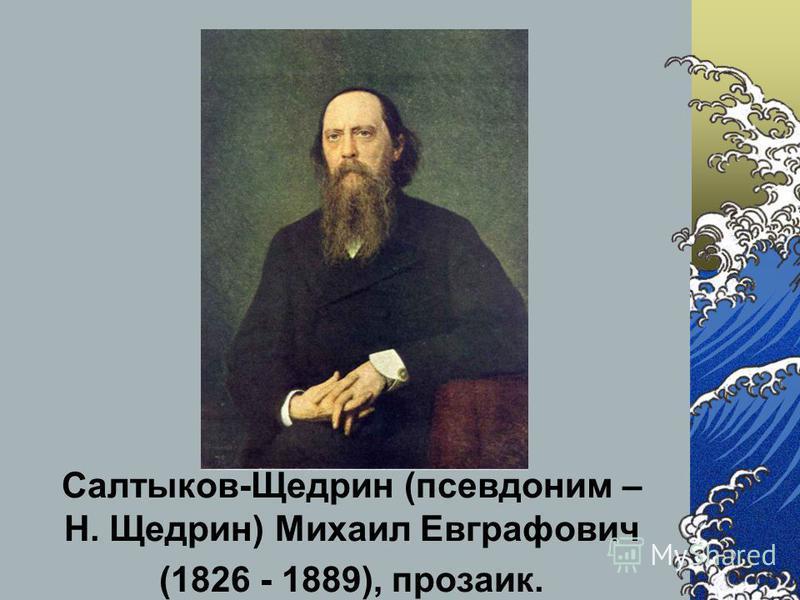 Салтыков-Щедрин (псевдоним – Н. Щедрин) Михаил Евграфович (1826 - 1889), прозаик.