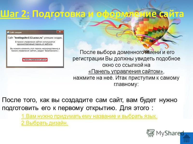 Шаг 2: Подготовка и оформление сайта После того, как вы создадите сам сайт, вам будет нужно подготовить его к первому открытию. Для этого : 1. Вам нужно придумать ему название и выбрать язык. 2. Выбрать дизайн. После выбора доменного имени и его реги