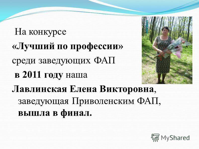 На конкурсе «Лучший по профессии» среди заведующих ФАП в 2011 году наша Лавлинская Елена Викторовна, заведующая Приволенским ФАП, вышла в финал.