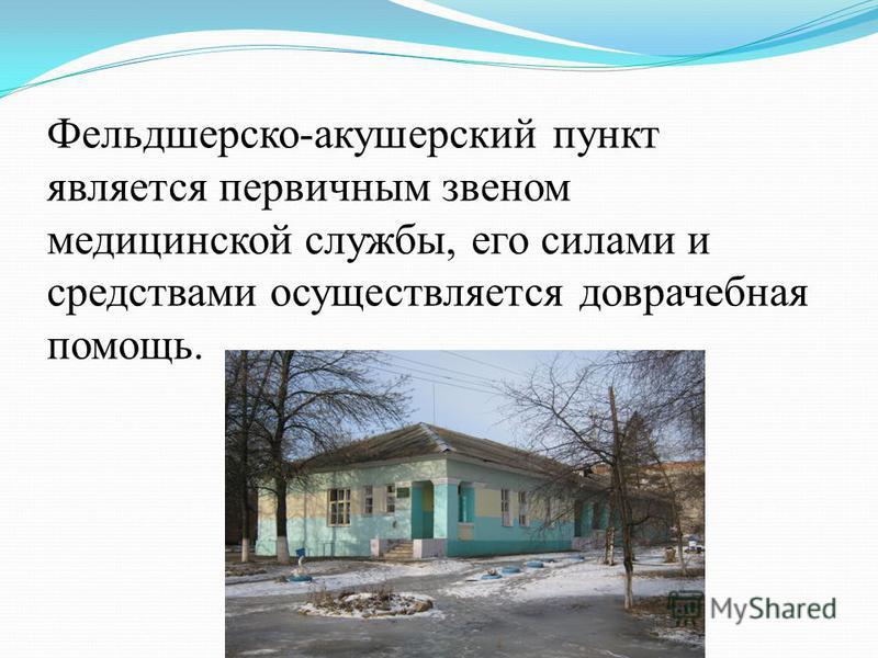 Фельдшерско-акушерский пункт является первичным звеном медицинской службы, его силами и средствами осуществляется доврачебная помощь.
