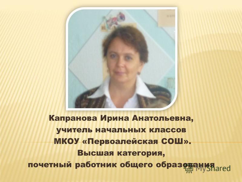 Капранова Ирина Анатольевна, учитель начальных классов МКОУ «Первоалейская СОШ». Высшая категория, почетный работник общего образования