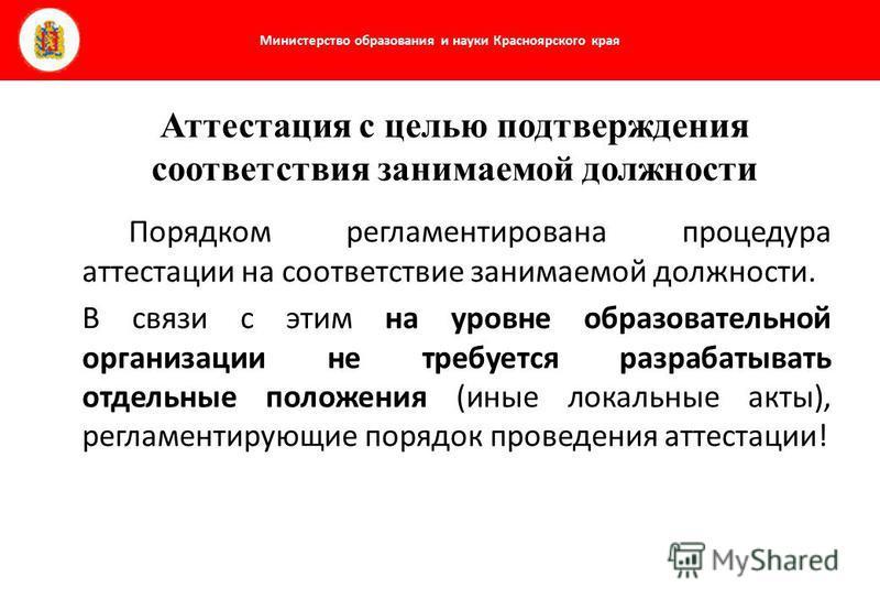 Министерство образования и науки Красноярского края Порядком регламентирована процедура аттестации на соответствие занимаемой должности. В связи с этим на уровне образовательной организации не требуется разрабатывать отдельные положения (иные локальн