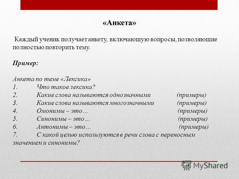 «Анкета» Каждый ученик получает анкету, включающую вопросы, позволяющие полностью повторить тему. Пример: Анкета по теме «Лексика» 1. Что такое лексика? 2. Какие слова называются однозначными (примеры) 3. Какие слова называются многозначными (примеры