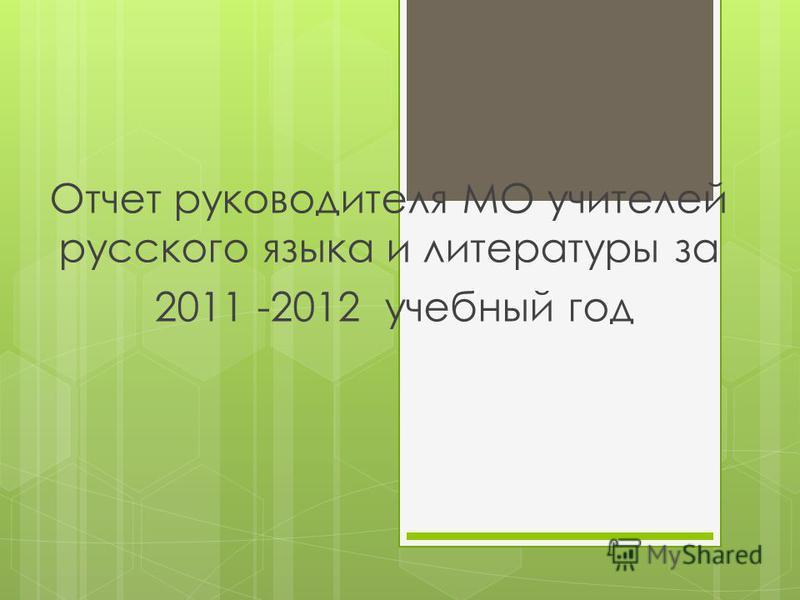 Отчет руководителя МО учителей русского языка и литературы за 2011 -2012 учебный год