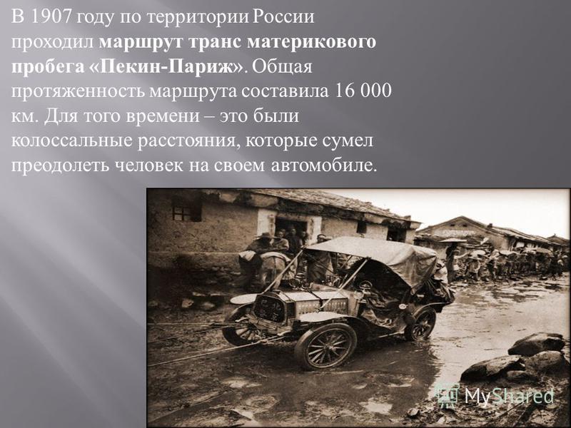 В 1907 году по территории России проходил маршрут транс материкового пробега « Пекин - Париж ». Общая протяженность маршрута составила 16 000 км. Для того времени – это были колоссальные расстояния, которые сумел преодолеть человек на своем автомобил