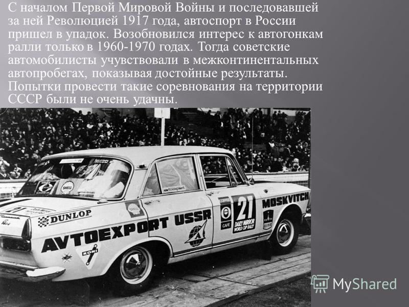 С началом Первой Мировой Войны и последовавшей за ней Революцией 1917 года, автоспорт в России пришел в упадок. Возобновился интерес к автогонкам ралли только в 1960-1970 годах. Тогда советские автомобилисты учувствовали в межконтинентальных автопроб