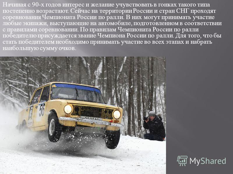 Начиная с 90- х годов интерес и желание учувствовать в гонках такого типа постепенно возрастают. Сейчас на территории России и стран СНГ проходят соревнования Чемпионата России по ралли. В них могут принимать участие любые экипажи, выступающие на авт