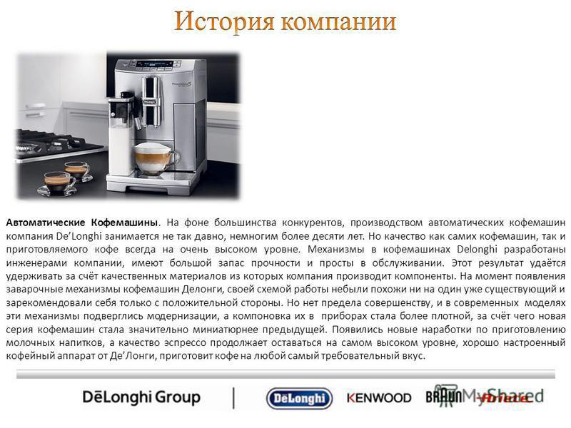 Автоматические Кофемашины. На фоне большинства конкурентов, производством автоматических кофемашин компания DeLonghi занимается не так давно, немногим более десяти лет. Но качество как самих кофемашин, так и приготовляемого кофе всегда на очень высок
