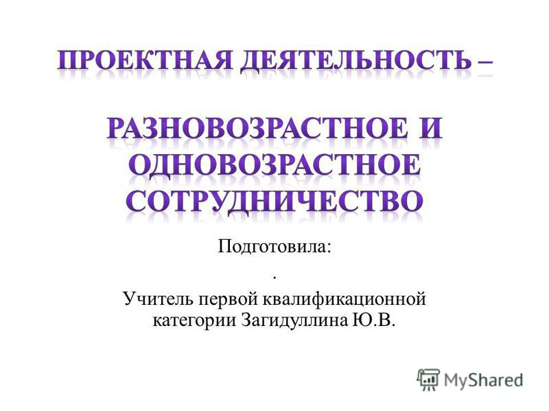 Подготовила:. Учитель первой квалификационной категории Загидуллина Ю.В.