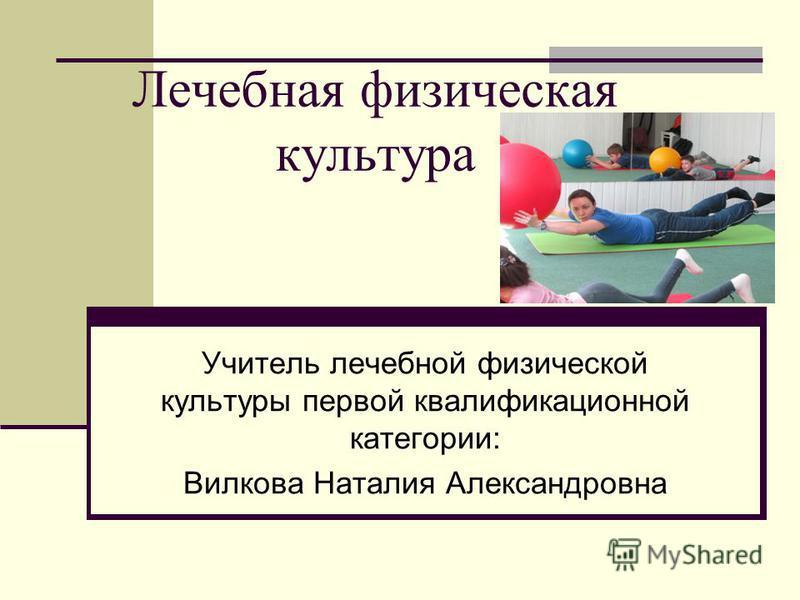 Лечебная физическая культура Учитель лечебной физической культуры первой квалификационной категории: Вилкова Наталия Александровна