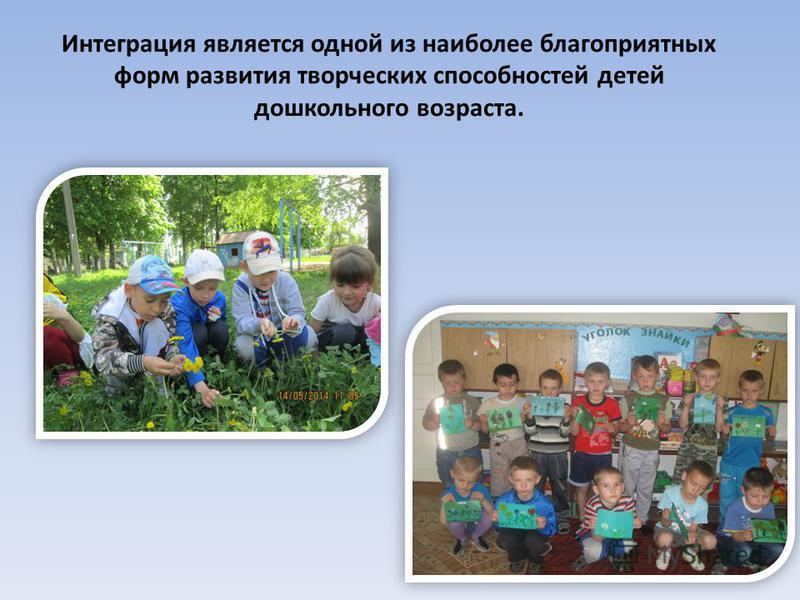 Интеграция является одной из наиболее благоприятных форм развития творческих способностей детей дошкольного возраста.
