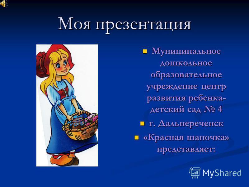 Моя презентация Муниципальное дошкольное образовательное учреждение центр развития ребенка- детский сад 4 г. Дальнереченск «Красная шапочка» представляет: