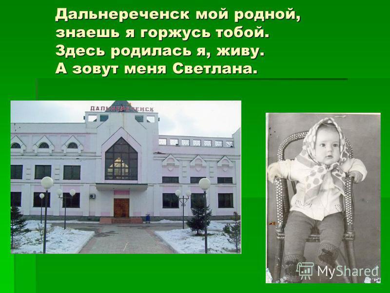 Дальнереченск мой родной, знаешь я горжусь тобой. Здесь родилась я, живу. А зовут меня Светлана.