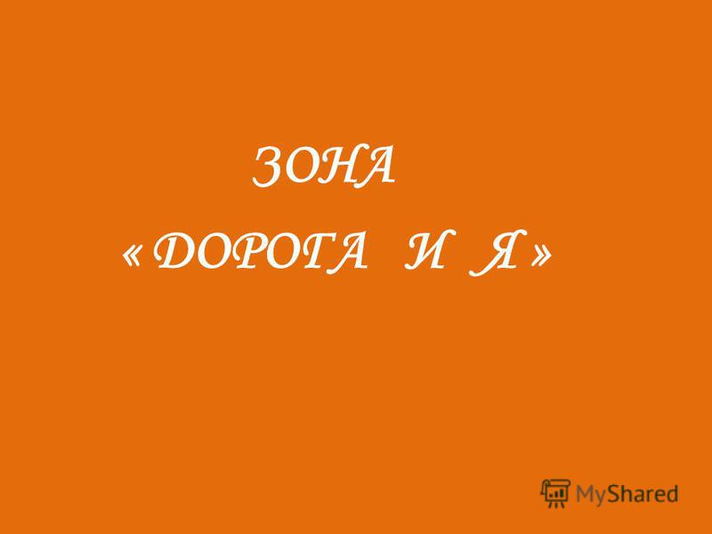 ЗОНА « ДОРОГА И Я »