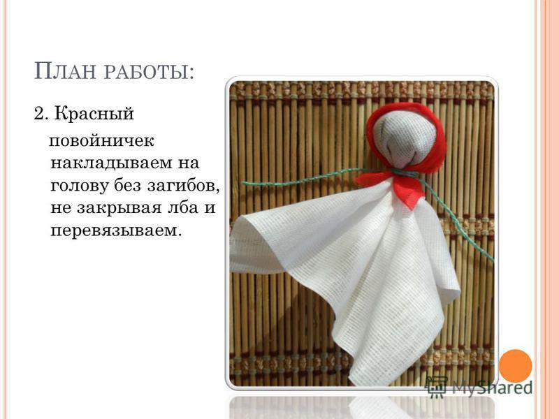 П ЛАН РАБОТЫ : 2. Красный повойничек накладываем на голову без загибов, не закрывая лба и перевязываем.