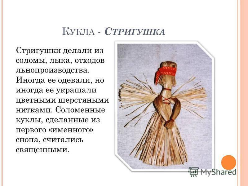 К УКЛА - С ТРИГУШКА Стригушки делали из соломы, лыка, отходов льнопроизводства. Иногда ее одевали, но иногда ее украшали цветными шерстяными нитками. Соломенные куклы, сделанные из первого «именного» снопа, считались священными.