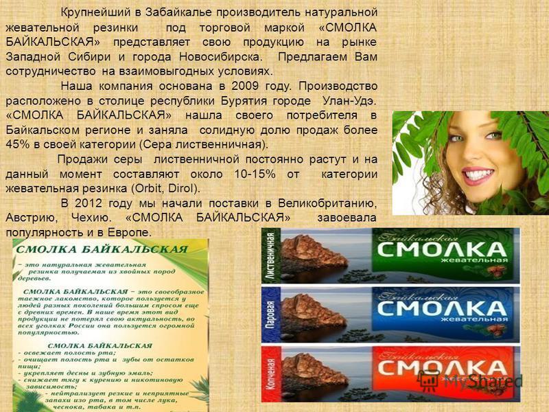 Крупнейший в Забайкалье производитель натуральной жевательной резинки под торговой маркой «СМОЛКА БАЙКАЛЬСКАЯ» представляет свою продукцию на рынке Западной Сибири и города Новосибирска. Предлагаем Вам сотрудничество на взаимовыгодных условиях. Наша