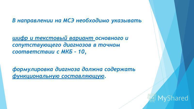 В направлении на МСЭ необходимо указывать шифр и текстовый вариант основного и сопутствующего диагнозов в точном соответствии с МКБ – 10, формулировка диагноза должна содержать функциональную составляющую.
