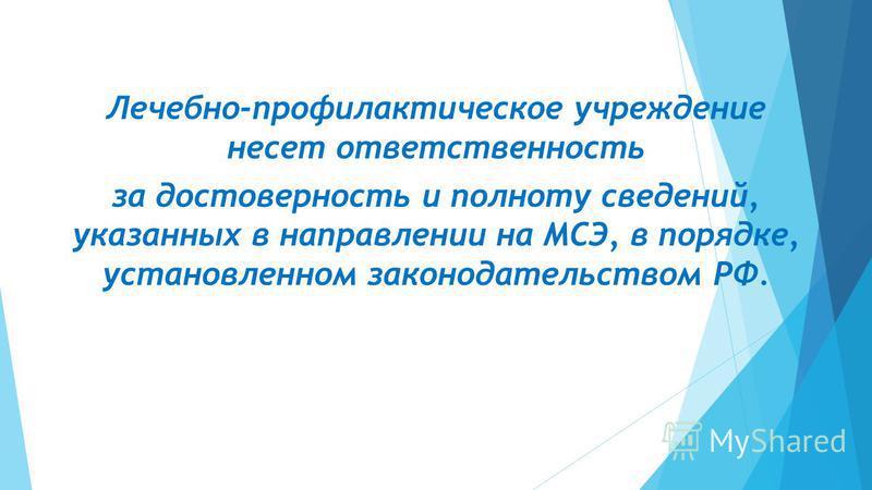 Лечебно-профилактическое учреждение несет ответственность за достоверность и полноту сведений, указанных в направлении на МСЭ, в порядке, установленном законодательством РФ.