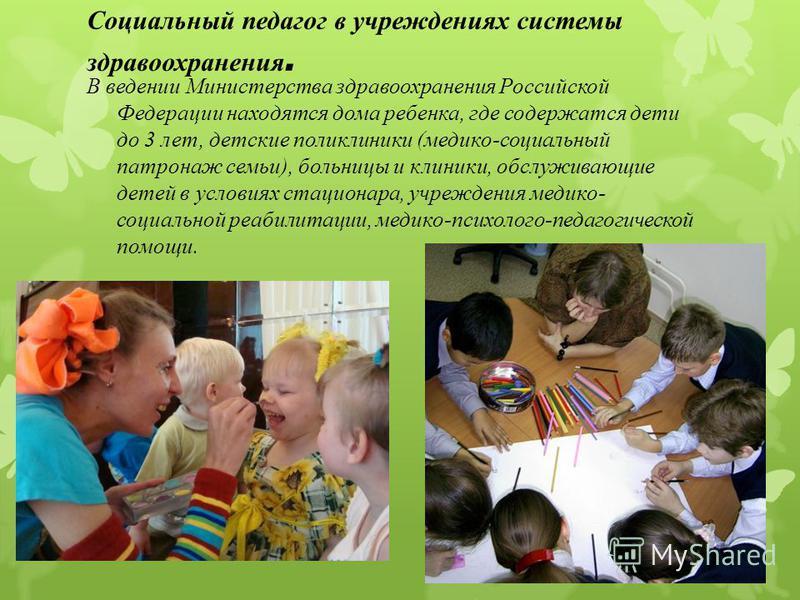 Социальный педагог в учреждениях системы здравоохранения. В ведении Министерства здравоохранения Российской Федерации находятся дома ребенка, где содержатся дети до 3 лет, детские поликлиники (медико-социальный патронаж семьи), больницы и клиники, об