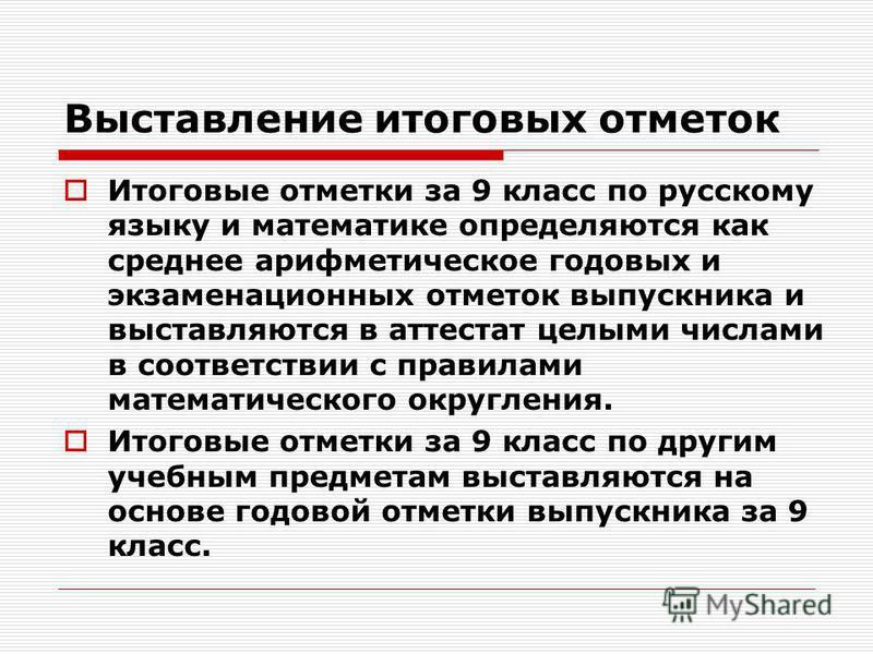 Выставление итоговых отметок Итоговые отметки за 9 класс по русскому языку и математике определяются как среднее арифметическое годовых и экзаменационных отметок выпускника и выставляются в аттестат целыми числами в соответствии с правилами математич