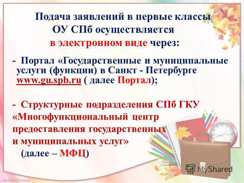 Подача заявлений в первые классы ОУ СПб осуществляется в электронном виде через: - Портал «Государственные и муниципальные услуги (функции) в Санкт - Петербурге www.gu.spb.ru ( далее Портал); www.gu.spb.ru - Структурные подразделения СПб ГКУ «Многофу
