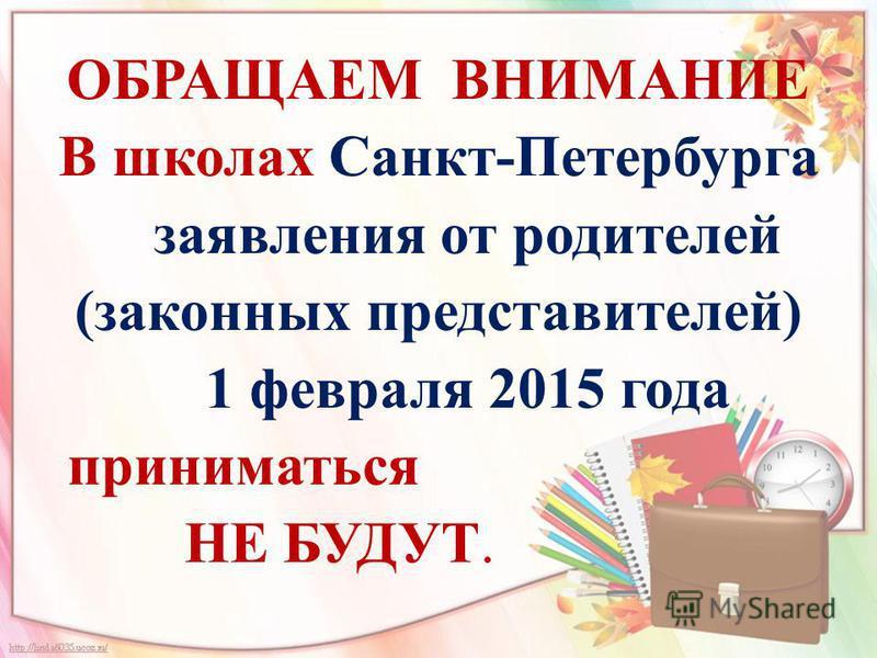 ОБРАЩАЕМ ВНИМАНИЕ В школах Санкт-Петербурга заявления от родителей (законных представителей) 1 февраля 2015 года приниматься НЕ БУДУТ.