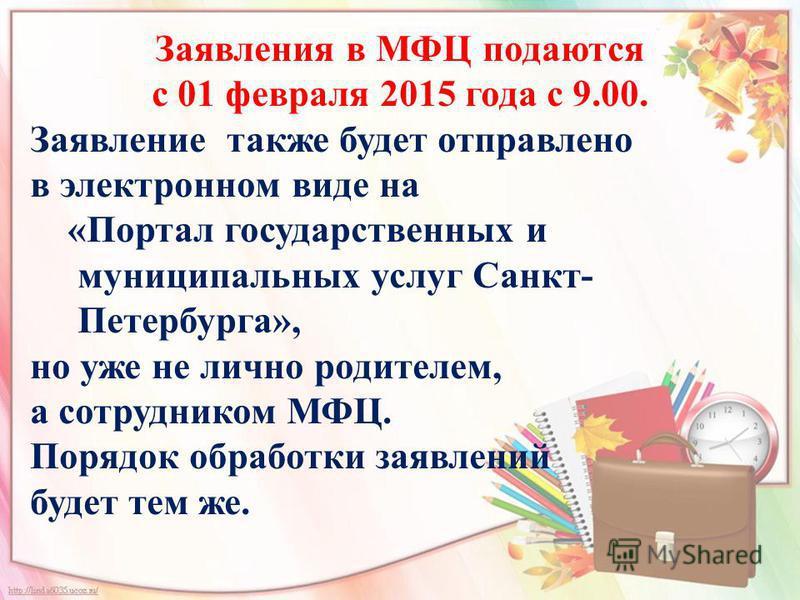 Заявления в МФЦ подаются с 01 февраля 2015 года с 9.00. Заявление также будет отправлено в электронном виде на «Портал государственных и муниципальных услуг Санкт- Петербурга», но уже не лично родителем, а сотрудником МФЦ. Порядок обработки заявлений