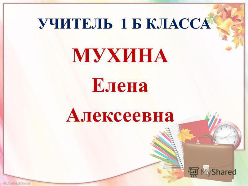 УЧИТЕЛЬ 1 Б КЛАССА МУХИНА Елена Алексеевна