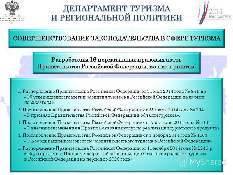 Разработаны 16 нормативных правовых актов Правительства Российской Федерации, из них приняты: 1. Распоряжение Правительства Российской Федерации от 31 мая 2014 года 941-пр «Об утверждении стратегии развития туризма в Российской Федерации на период до