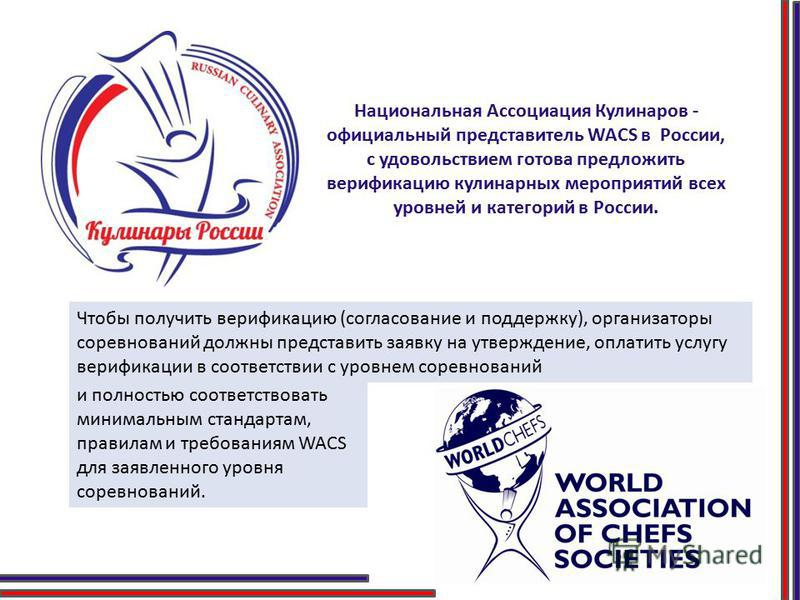 Национальная Ассоциация Кулинаров - официальный представитель WACS в России, с удовольствием готова предложить верификацию кулинарных мероприятий всех уровней и категорий в России. Чтобы получить верификацию (согласование и поддержку), организаторы с