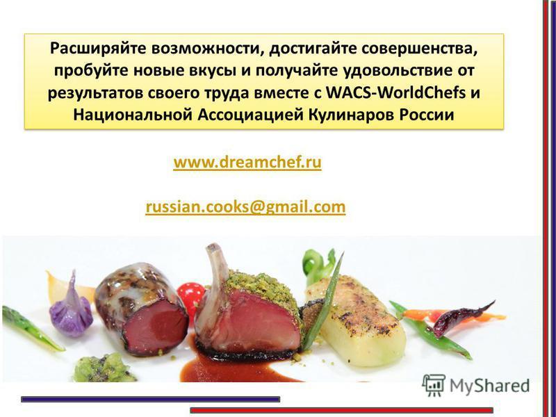 Расширяйте возможности, достигайте совершенства, пробуйте новые вкусы и получайте удовольствие от результатов своего труда вместе с WACS-WorldChefs и Национальной Ассоциацией Кулинаров России www.dreamchef.ru russian.cooks@gmail.com