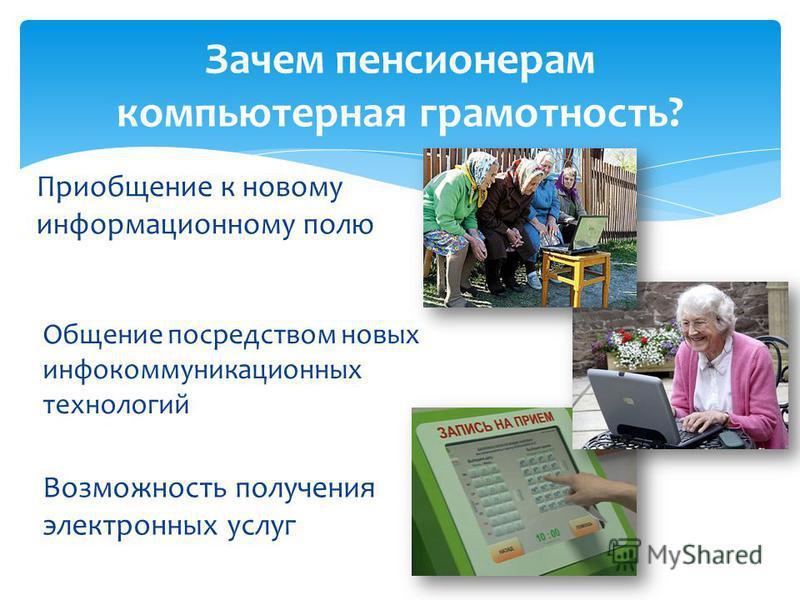 Приобщение к новому информационному полю Зачем пенсионерам компьютерная грамотность? Общение посредством новых инфокоммуникационных технологий Возможность получения электронных услуг