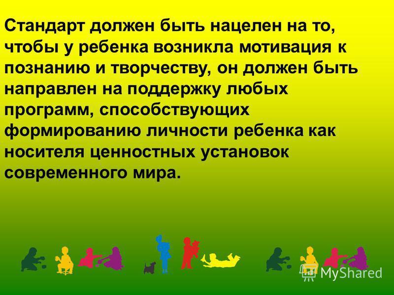 Стандарт должен быть нацелен на то, чтобы у ребенка возникла мотивация к познанию и творчеству, он должен быть направлен на поддержку любых программ, способствующих формированию личности ребенка как носителя ценностных установок современного мира.